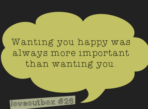 loveoutbox:  Wanting you happy was always more important than wanting you. ————more at loveoutbox—————