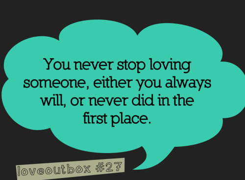 loveoutbox:  You never stop loving someone, either you always will, or never did in the first place. ————more at loveoutbox—————