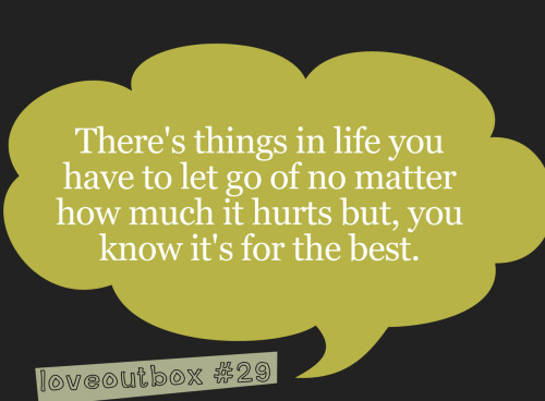 There's things in life you have to let go of no matter how much it hurts but, you know it's for the best. ————more at loveoutbox—————
