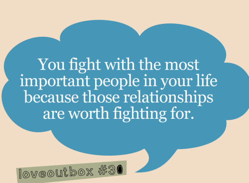 You fight with the most important people in your life because those relationships are worth fighting for. ————more at loveoutbox—————