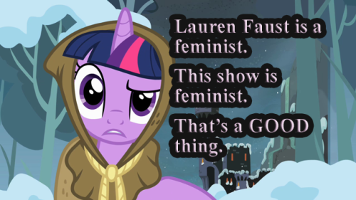 "bronyetiquette:  [text reads ""Lauren Faust is a feminist. This show is feminist. That is a GOOD thing."" Image is Twilight in a cloak, looking both confused and annoyed.] I have seen a LOT of whining about feminism. I have seen Bronies disappointed that Lauren Faust is a feminist. There seems to be this misconception that feminism is a terrible thing. There is a trend that any womens' issues should be dismissed because nobody talks about mens' issues, or that all women are equal now and should therefore shut up. Of course there are some issues within some circles of feminism. Excluding transwomen and non-white women are legitimate concerns. Complaints that ""Waaah, I just want to open doors for women!11"" is a load of garbage.  Feminism is often viewed as a bad thing in the same way that being a brony is often viewed as a bad thing: both groups have some really horrible people that give everyone else in the group a bad name"
