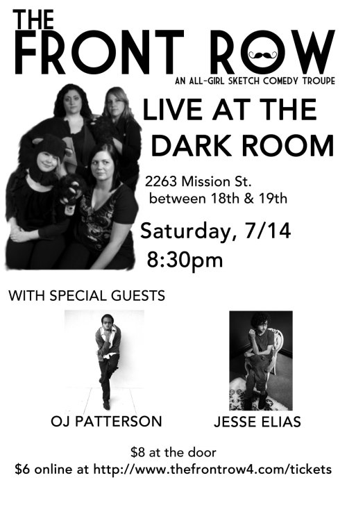 7/14. The Front Row @ Dark Room Theater. 2263 Mission St. SF. 8:30pm. $6-8. Featuring Jesse Elias and OJ Patterson. Tickets available: Here.  The Front Row: an all-girl sketch comedy troupe formed in 2009, returns to the Dark Room on Saturday 7/14! With special guests OJ Patterson, and Jesse Elias. Tickets are $6 in advance: http://thefrontrow4.com/tickets/ or $8 at the door. Doors at 8pm/Show at 8:30pm!