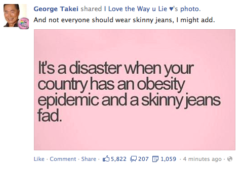 "fatbodypolitics:  redefiningbodyimage:   Nice job George Takei, was actually enjoying your nonsense Facebook memes on my news feeds before you dropped this fat and body-shaming bomb. GTFO OF HERE.  Not the first time, at least as I remember it, that he has made fat phobic comments. I should be surprised…but I'm not.  Proof that you can do good things for some people and still be a grade-A asshole to others. God, ""obesity epidemic."" UGH."