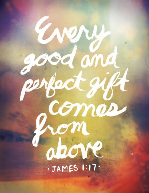 """Every good and perfect gift comes from above."" James 1:17"