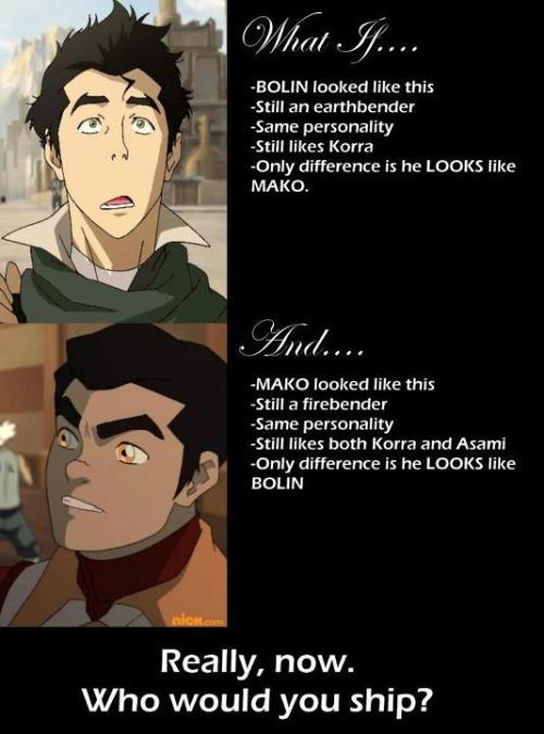 I'd still ship Bolin and Korra because: 1. I fucking hate Mako. 2. Mako is a manwhore. 3. Everything he put Asami though, even though I also don't care for Asami either. 4. Bolin is a fucking sweetheart Also, I dislike the tone of this picture. They're making Bolin sound ugly. I think Bolin is better looking than Mako and has a better body.