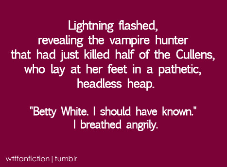 "fuckyeahtwilightsucks:  wtffanfiction:  Fandom: Twilight/Betty White ""Lightning flashed, revealing the vampire hunter that had just killed half of the Cullens, who lay at her feet in a pathetic, headless heap. ""Betty White. I should have known."" I breathed angrily.""  This actually sounds pretty awesome  Betty White and Abe Lincoln should have a vampire hunting partnership between them. XD I would support it."
