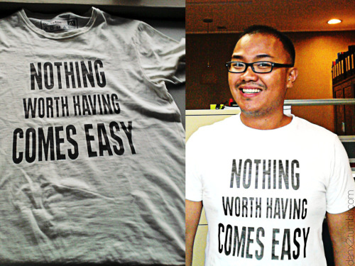 """Nothing worth having comes easy.""Yesterday at xy's birthday party,  Mark asked me if I'd already gotten ""her"" to say ""yes"".Without blinking i replied, "" Is getting her ""yes"" the only goal in courtship Can't it not be ""to love even without expecting any in return?""I know i sound old fashioned and maybe it's just me, growing up to my parents love story being shared at the dinner table, but I thought about mark's question all day on my commute home to QC from Makati. Over the years, I've learned that although I can, I now choose not to compel someone to love me back. I've grown tired of the ""You-owe-me"" relationship trend reverberating today. I guess that's the reason i ended up buying this shirt. Perhaps, seeing this shirt, it helps me remind myself that her ""yes"" is, indeed, worth having and thus will not come easily.I am happy and I thank God for the truth of his word where I can, at least, try to love like He does, selflessly and unconditionally. Where, even though I may not receive her precious ""yes"", I know I will have loved her the way she deserves to be loved, with all that I am."