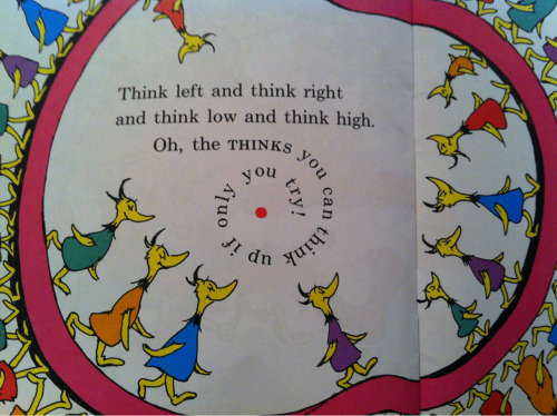 "I have always loved the final page of Dr Seuss' ""Oh the Things You Can Think!""  The spiraling words - the enigmatic red spot: it kind of reminds me of the concept of the singularity in astrophysics; the imagined place in the depths of a black hole where all the laws of physics breaks down, and everything becomes infinite.  It also reminds me of the final bits of text in the penultimate chapter in James Joyce's ""Ulysses"": the word 'Where?', followed by another enigmatic spot/dot/stop.  Dr Seuss and James Joyce: those guys were onto something."