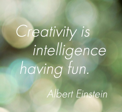 """Creativity is Intelligence Having Fun"" Albert Einstein"