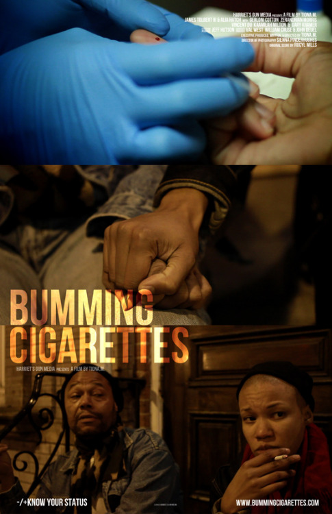 tionam:  tionam:  Bumming Cigarettes is a short film about a brief and intimate meeting between a young Black lesbian woman who is in the process of taking an HIV test and a middle aged Black Gay HIV Positive man. Coming off of the devastation of a bad breakup with a girlfriend, Vee musters up the courage to go and take an HIV test to put her worst fears to rest. What she experiences during her trip to a local clinic is much more than she expects while sharing a cigarette with a stranger, Jimmy, during the 10 minutes that she awaits her test results.   Written & Directed by: tiona.m.  Bumming Cigarettes.  World Premiere. Philadelphia QFest. Date & Time: Friday, July 20, 2012 at 7:15 pm. Location: Philadelphia, PA- Ritz Bourse 2 Tickets: $10 Tickets and more info can be found HERE   *THIS FRIDAY! Cast & Crew in attendance! Brief Q&A following the film!