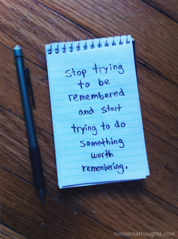 Stop trying to be remembered, and start trying to do something worth remembering.