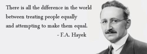 """There is all the difference in the world between treating people equally and attempting to make them equal."" - F.A. Hayek"