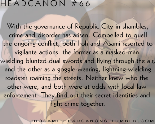 irosami-headcanons:   With the governance of Republic City in shambles, crime and disorder has arisen. Compelled to quell the ongoing conflict, both Iroh and Asami resorted to vigilante actions: the former as a masked-man wielding blunted dual swords and flying through the air, and the other as a goggle-wearing, lightning-wielding roadster roaming the streets. Neither knew who the other were, and both were at odds with local law enforcement. They find out their secret identities and fight crime together.  Submitted by zenfallon  Yep, that's mine ^^
