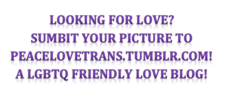 please follow, submit, and share this post! http://peacelovetrans.tumblr.com/submit