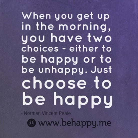 When you get up in the morning, you have two choices - either to be happy or to be unhappy. Just choose to be happy