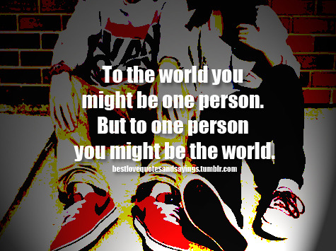 bestlovequotesandsayings:  to the world you might be one person but to one person you might be the world. Follow best love quotes and sayings for more! We only update quality posts so you'll love it on your dashboard.