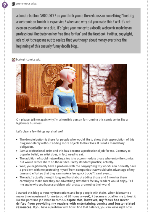 "kanthara:  itswalky:  websnark:  This is a screenshot, because Tumblr in its wisdom won't let us reblog answered questions. But you can reblog this version, and you can go to the original. I beg you to please do that. Go to the original. Give Rampaige clicks. Because this. This right here. This is maybe my favorite ""you have got to be kidding me"" response to the age old complaint that somehow an artist or creator who's putting things on the internet is surrendering her right to make even a token living from that art. If you've ever gotten annoyed because someone who's posting something you can read for free actually expects to make some money for it? Read this. And then shut the Hell up.  dance for me artmonkey dance  Liked on its original post and here. I am sick of the attitude of entitlement from people who think that online means completely free.   The attitude and entitlement. UGH. The sad part is this is recurrent everywhere. :