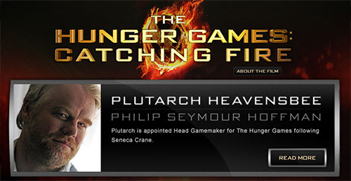 PHILIP SEYMOUR HOFFMAN CAST AS PLUTARCH HEAVENSBEE IN LIONSGATE'S THE HUNGER GAMES: CATCHING FIRESanta Monica, CA, July 9, 2012- Lionsgate® and the filmmakers of THE HUNGER GAMES: CATCHING FIRE are pleased to announce that Philip Seymour Hoffman has been cast in the role of Plutarch Heavensbee, Head Gamemaker for The Hunger Games, in the much anticipated film adaptation of Suzanne Collins' worldwide smash hit novel Catching Fire. Lionsgate will release THE HUNGER GAMES: CATCHING FIRE on November 22, 2013.Ongoing casting news and information for the film can be found at: http://www.CatchingFireCasting.com  Exactly who I pictured. Bravo.