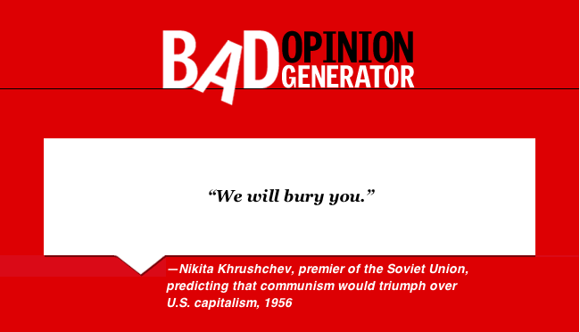 """We will bury you."" — Khrushchev, premier of the Soviet Union, predicting that communism would triumph over U.S. capitalism, 1956  More, from the bad opinion generator"