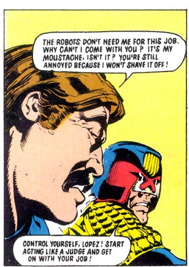 potatos-obrien:  It's my mustache, isn't it?  Yes. Dredd sees facial hair as a clear sign of a lack of intestinal fortitude.