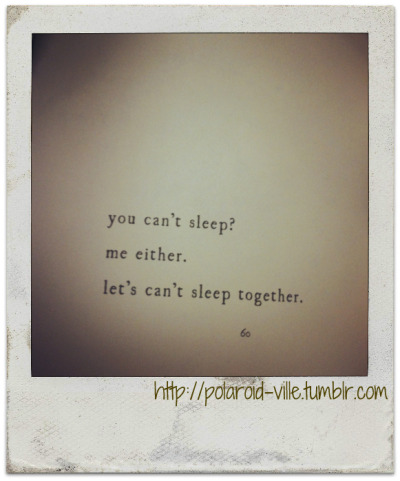 Sleep.  http://polaroid-ville.tumblr.com