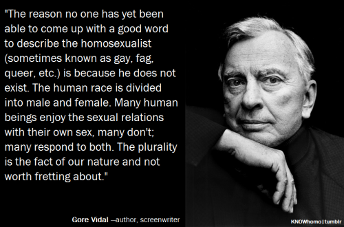 LGBTQ* Quotes and Quips Gore Vidal on sexuality and gender as binaries  *note, this quote predates most of the language/terms which have been formed over the last two decades