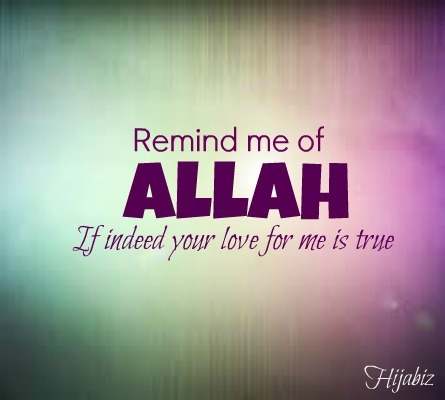 hijabiz:  So remind me of Allah if indeed your love for me is true :) As there is nothing more beautiful in this Dunya other than to love someone or something for the sake of Allah SWT alone as everything is from Him and we are just a humble servant of His.. If indeed you love something, and its bringing you towards Allah then please proceed But if you indeed love something, but its bringing you away from Allah, please leave  As Allah will indeed provide for you in the most unexpected way and He will indeed reward you more than what you leave behind for the sake of Him :) AllahuAkbar~