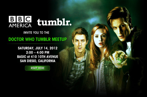 doctorwho:  BBC America and Tumblr present the Official Doctor Who Tumblr Meetup at Comic Con 2012! Saturday, July 14, 2012 at Basic, 410 10th Avenue, San Diego, CA RSVP Here! Any questions ask the Official Doctor Who Tumblr! One person per RSVP (so get your friends to register themselves!) Because of overwhelming response and capacity restrictions, we are unable to guarantee entry for everyone, however entry will be granted on a first come first served basis. Cosplay or casual, dress comfortably! This event is ALL AGES!