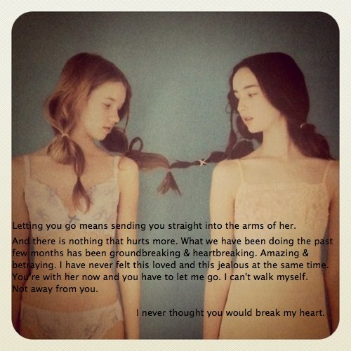 Image of two girls with their hair tied together. Text: Letting you go means sending you straight into the arms of her. And there is nothing that hurts more. What we have been doing the past few months has been groundbreaking & heartbreaking. Amazing & betraying. I have never felt this loved and this jealous at the same time. You're with her now and you have to let me go. I can't walk myself. Not away from you.  I never thought you would break my heart.