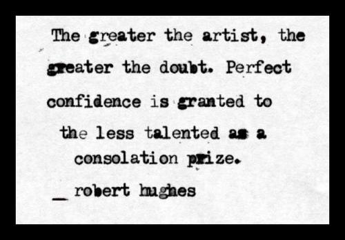 """The greater the artist, the greater the doubt. Perfect confidence is granted to the less talented as a consolation prize."" Robert Hughes, Art Critic"