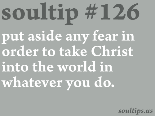 soultips:  Like Mary, we must put aside any fear in order to take Christ into the world in whatever we do: in marriage, as single people in the world, as students, as workers, as professional people. - Blessed Pope John Paul the Great
