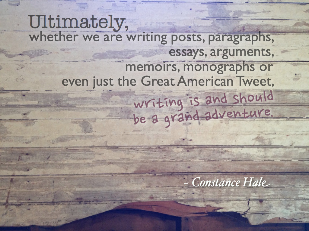 """Ultimately, whether we are writing posts, paragraphs, essays, arguments, memoirs, monographs or even just the Great American Tweet, writing is and should be a grand adventure."" ~ Constance Hale"