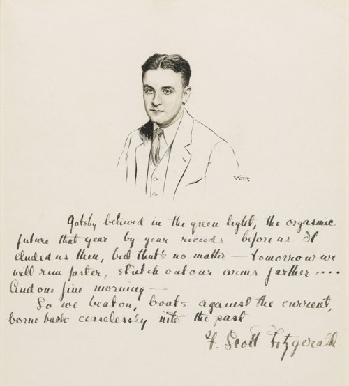 The closing lines of The Great Gatsby handwritten by F. Scott Fitzgerald under a portrait of him drawn by Robert Kastor.    Gatsby believed in the green light, the orgastic future that year by year recedes before us. It eluded us then, but that's no matter — tomorrow we will run faster, stretch out our arms farther…. And one fine morning —So we beat on, boats against the current, borne back ceaselessly into the past.