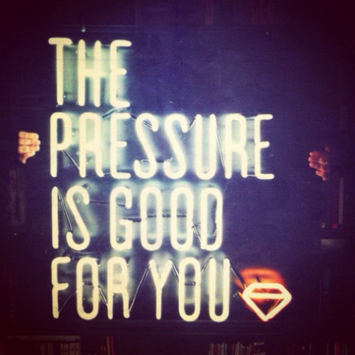 the pressure is good for you (right now I sure hope so)