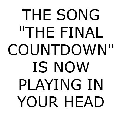 "The Song ""The Final Countdown"" is now playing in your head."