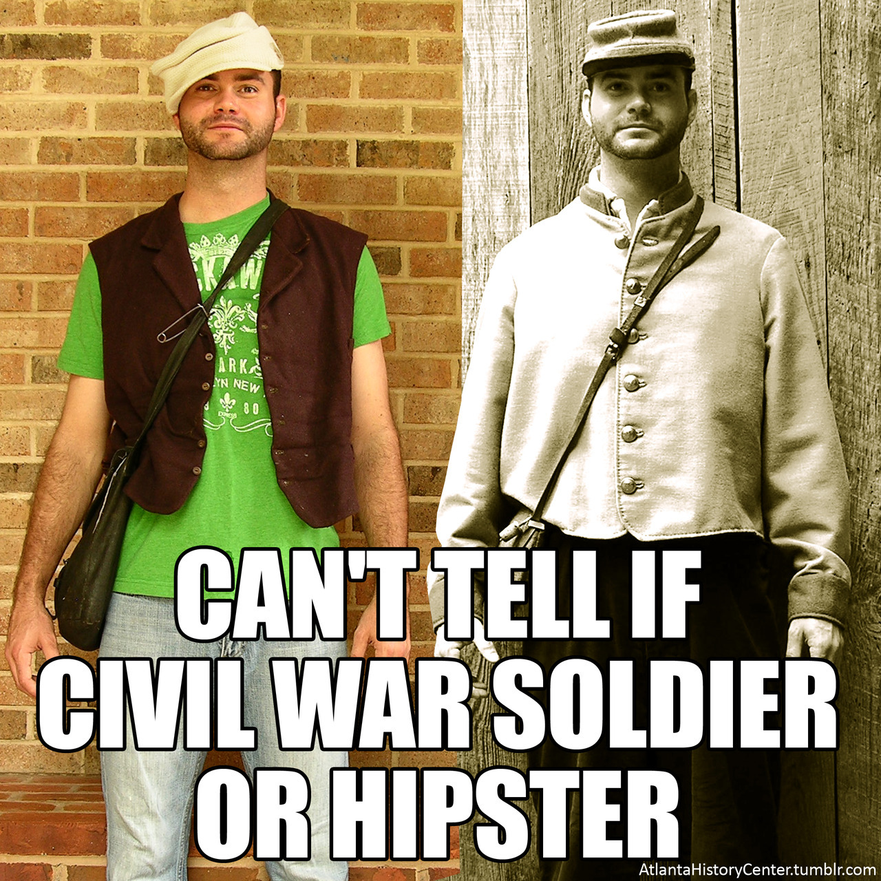 "Can't tell if Civil War soldier of hipster. Let's see how many things we can come up with.  They both:  Wear wool in the Summer Recycle everything Eat ""organic"" food Have strong political opinions Play banjo Roll own tobacco Keep a diary Take pictures in sepia tone"