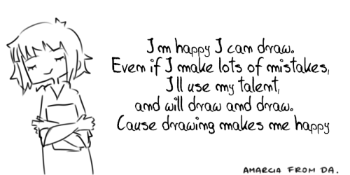 artist-confessions:  Well. I very like drawing. I'm doing it for fun. I'm not proffesional. Sometimes I complain about my arts, but I think I would be sad if I totally couldn't draw. SO I'M HAPPY I HAVE MY TALENT, AND YOU SHOULD BE HAPPY TOO!Art by http://www.amarcia.deviantart.com submitted by -amarcia