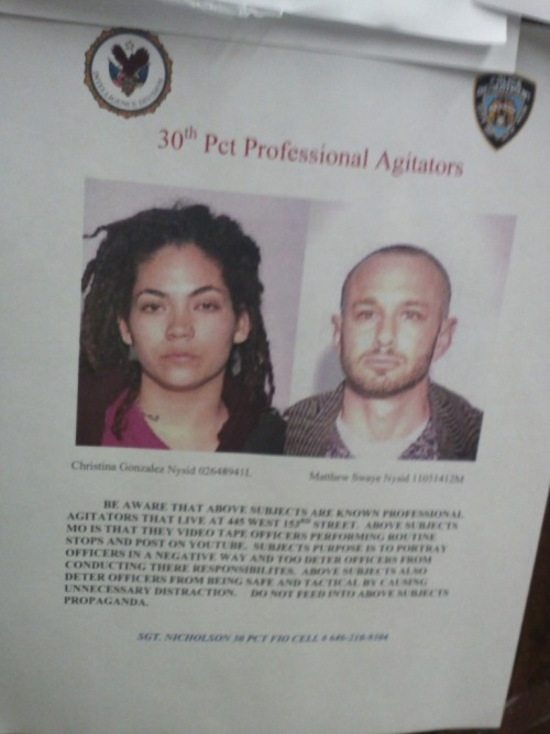 "occupyallstreets:    NYPD Threaten And Intimidate Activists For For Recording Police Two West Harlem residents, Christina Gonzalez, 25, and Matthew Swaye, 35, ran into a surprise when they showed up for a community meeting at their local NYPD precinct last week. There, on the wall of the 30th Precinct, were their mug shots—only they weren't wanted for any crime. Christina Gonzalez and Matthew Swaye are police reform activists who regularly film police interactions in their neighborhood, especially to record the NYPD's controversial Stop and Frisk policy. Although filming police is completely legal, the poster (which was full of misspellings, I might add), advised officers to ""be aware"" that these ""professional agitators"" not only film police ""performing routine stops,"" but also"" post the videos on YouTube. ""Subjects purpose is to portray officers in a negative way and to [sic] deter officers from conducting their [sic] responsibilities."" the warning from Sergeant Nicholson reads. ""Do not feed into above subjects' propaganda."" Gonzalez says it is the NYPD spreading propaganda and that the poster is an obvious tactic to criminalize, intimidate and target her. Since Gonzalez became involved with Occupy and the Stop-and-Frisk movement this fall, police have given her plenty of reasons to look over her shoulder, including calling her out by name and address, erecting a watchtower on her corner and aggressively arresting her sister in front of Gonzalez. Of course, this is not the first time the NYPD or other police departments have targeted activists. The New York police have a history of infiltrating and intimidating activists, particularly during the Black Panther movement of the 1960s and 1970s.  For activists like Gonzalez, Stop-and-Frisk, a racial profiling tactic, is not only a violation of one's constitutional rights, it is also part of the NYPD's larger apparatus of racial oppression. Police stop more than 700,00 people per year, almost 90 percent of whom are young Black and Latino men. The best defense against the illegal searches, which occur during about 50% of stops, has proven to be video, and the ACLU recently launched an app to combat and document unconstitutional stops. But while the movement relies on cameras to expose Stop-and-Frisk, the NYPD targets filmers like Gonzalez with the same type of surveillance and repression police have used against activists in the past.  Gonzalez, who grew up in Far Rockaway, Queens, and graduated magnum cum laude from John Jay College of Criminal Justice last year, has long been familiar with the NYPD—though rarely appreciative of their services. A few years ago, she was a victim of intimate partner violence, and the NYPD routinely refused to help her. ""They blamed me for my own abuse,"" Gonzalez said. ""The police were supposed to protect me."" Her former partner is currently incarcerated for assaulting his latest girlfriend.  Gonzalez says police are familiar with her and her activism, and that as the movement to reform Stop-and-Frisk grows, so, too, does the police reaction.  Gonzalez said that, the more she filmed, demonstrated, and was arrested, the more police noticed her, often calling her by name and making comments like, ""we remember you,"" or, ""be careful walking home; it's a long walk to 153rd Street."" ""That's when I said, 'Okay, they know where we live.' That was kind of scary, especially to say in front of my little sister."" In February, Gonzalez learned the NYPD were watching her YouTube page, where she posted videos of police harassment, such as the time officers taunted Gonzalez by telling her that her dreadlocked hair smells. Shortly after she posted the video, two officers called her by name over to their police car. Read More"