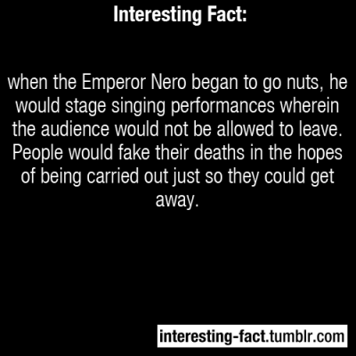 interesting-fact:  when the Emperor Nero began to go nuts, he would stage singing performances wherein the audience would not be allowed to leave. People would fake their deaths in the hopes of being carried out just so they could get away. - http://www.roman-empire.net/emperors/nero-index.html