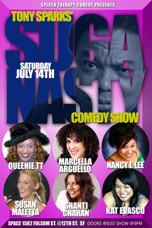 7/14. Tony Sparks' Suga Nasty Show (All-Female Showcase) @ Space 1582. 1582 Folsom St. SF. 9PM. Free. Featuring Marcella Arguello, Queenie TT, Nancy Lee, Susan Maletta, Shanti Charan and Kat Evasco. Hosted by Tony Sparks. Presented by Speech Therapy.  STComedy Presents…Tony Sparks's SUGANASTY Comedy Show. featuring some of the best female comedians in the Bay-Area all in one night!   MARCELLA ARGUELLO- The recipient of the 2009 MAMA Award for Best Comedian, Marcella has opened for Norm MacDonald, Aries Spears, Sugar Sammy, Melanie Comarcho and recently shared a stage with Mark Curry and Paul Mooney. She has worked at Cobbs Comedy Club, The San Jose Improv and is a regular at The Punchline Comedy Clubs in Sacramento and San Francisco.  NANCY J. LEE- Comedian/Actress has appeared on several tv movies & indie films (Halley's Comedy,Reality School) and most recently The Wedding Palace w/ Margaret Cho & Bobby Lee (madTV). Also a favorite in the Bay-Area & SoCal Comedy comedy scene & tours nationally.  KAT EVASCO- Kat has performed as part of the 5 Funny Females Festival in San Francisco, Haha Café in Los Angeles & competed in the San Francisco International Comedy Festival. She also opened for the Marga Gomez' one woman show Ticklish! at La Pena Cultural Center, and was invited by Marga to perform as part of the first Berkeley Gay Comedy Festival in June of 2011. SUSAN MALETTA- is a sassy and silly stand-up comedian who creates an instant connection with her audience that delights the spirit yet can sometimes pollute the mind. This corporate run-away, divorce survivor, and single parent fires off her relateable insights in a high-energy, charismatic performance that is sure to entertain and amuse audiences of all ages and cultures SHANTI CHARAN- Within her first two years of comedy, Shanti has established herself in the San Francisco/Bay Area comedy circuit. Along with performing wherever she possibly can, Shanti has conquered a few comedy competitions. She won 1st place in the 2011 Annual Rooster T Feather's Comedy Competition. QUEENIE TT -Queenie is a natural. Extraordinarily gifted in storytelling and physical comedy, this rising star will leave you in stitches. Queenie has been blazing the mic from San Francisco to Los Angeles. She's opened up for Luenell, Tony Roberts, Mike E. Winfield, Shang, Big Worm Romero and was the 1st Place winner of Tommy T's crowd's choice amateur competition (April 2010). Hosted By The Godfather of SF Stand-Up Comedy TONY SPARKS Plus Music provided by the legendary DJ MYKE ONE!! (via Facebook)