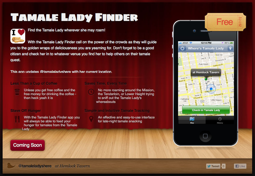Find the Tamale Lady wherever she may roam!  With the Tamale Lady Finder call on the power of the crowds as they will guide you to the golden wraps of deliciousness you are yearning for. Don't forget to be a good citizen and check her in to whatever venue you find her to help others on their tamale quest.  This app updates @tamaleladyshere with her current location.  Mission Local