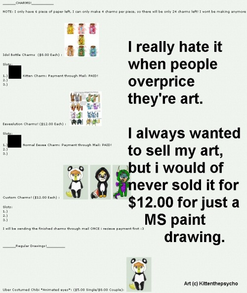 "my-pretties:  artist-confessions:  I just really hate it when people overprice art. It may be good art…but not wroth $12. Even if its really money, or points (from DA). I'm not trying to sound rude, but i know a lot of people who overprice they're commissions, and most are famous. submitted by -kawaiiansteve   Uhhh… would you work for less than minimum wage? There's this horrible expectation that artists do things for free or for a ridiculously low price because it's ""not work"" and ""you love doing it, right?"" It's frustrating and it's created an environment where artists have to constantly undersell themselves."