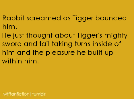 "wtffanfiction:  Fandom: Winnie-the-Pooh ""Rabbit screamed as Tigger bounced him. He just thought about Tigger's mighty sword and tail taking turns inside of him and the pleasure he built up within him."""