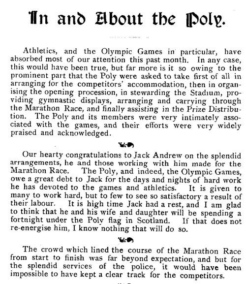 "August 1908  Athletics, and the Olympic Games in particular, have absorbed most of our attention this past month. In any case, this would have been true, but far more is it so owing to the prominent part that the Poly were asked to take first of all in arranging for the competitors' accommodation, then in organising the opening procession, in stewarding the Stadium, providing gymnastic displays, arranging and carrying through the Marathon Race, and finally assisting in the Prize Distribution. The Poly and its members were very intimately associated with the games, and their efforts were very widely praised and acknowledged. Our hearty congratulations to Jack Andrew on the splendid arrangements, he and those working with him made for the Marathon Race. The Poly, and indeed, the Olympic Games, owe a great debt to Jack for the days and nights of hard work he has devoted to the games and athletics. It is given to many to work hard, but to few to see so satisfactory a result of their labour. It is high time Jack had a rest, and I am glad to think that he and his wife and daughter will be spending a fortnight under the Poly flag in Scotland. If that does not re-energise him, I know ""nothing that will do so. The crowd which lined the course of the Marathon Race from start to finish was far beyond expectation, and but for the splendid services of the police, it would have been impossible to have kept a clear track for the competitors."