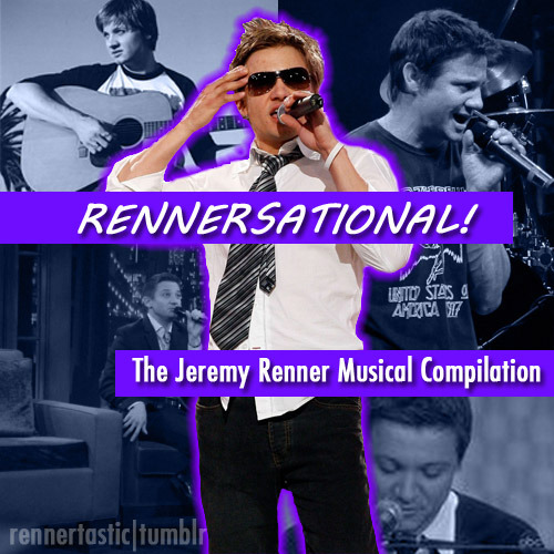 rennertastic:  Rennersational! - The Jeremy Renner Musical Compilation American Pie (from Love Comes to the Executioner) Crack-headed Teacher Man (alongside Rosario Dawson for the 2007 Spirit Awards) Don't Stop Believin' (alongside Steel Panther in Vancouver, 2010) In My Shoes* (alongside Brother Sal, supposedly an original song written by either Renner or Brother Sal, or a collaboration) My World (an original song of Renner's, performed on The View in 2010) New York State of Mind (performed on Jimmy Fallon in 2009) Pretty Vegas (alongside INXS in 2011) Stuck In The Middle With You (alongside Brother Sal and a few others, performed in 2011) Sweet Child O' Mine (alongside Steel Panther in Vancouver, 2010) PREVIEWS HERE | DOWNLOAD HERE *Since there is no official name for this song, I took the liberty of naming it myself.