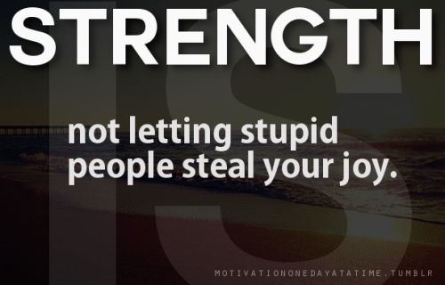 Strength is not letting stupid people steal your joy.