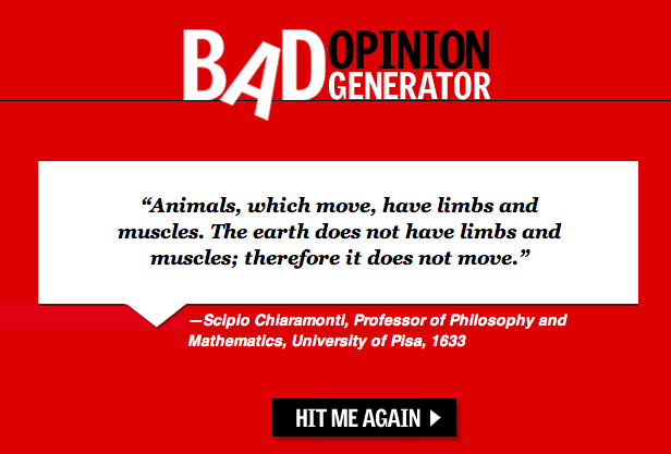 Simple logic. Check out the Bad Opinion Generator for more hilarity through the ages.