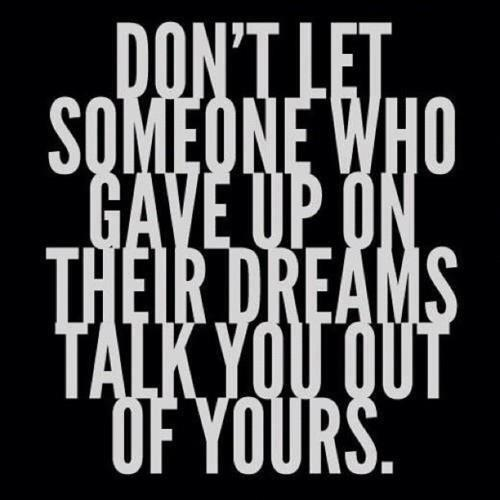 Don't let somebody who gave up on their own dreams, talk you out of yours!