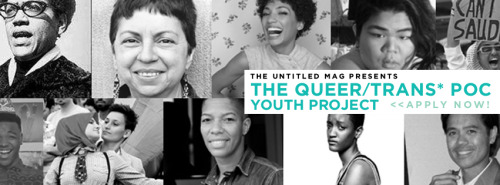 popca:  theuntitledmag:  [banner with queer/trans* people of color in black and white. the words in black read: the untitled mag presents. and the words in blue read: the queer/trans* poc youth project « apply now!] Three things! 1. The website for the magazine is opening July 18th instead of this past Monday, July 9th because we want to make this a really good opening. So please! Submit art and writing!  2. We have updated the banner for our new project and we've changed the title slightly. It is now The Queer/Trans* POC Youth Project! 3. If you think you're too old to be calling yourself a youth, please send us an email anyway. We'd love to have MENTORS! And we still want you involved! Our first post about this project got almost 500 likes and reblogs! Amazing. But I know there are still folks out there who haven't seen this, so let's reblog this again. And not only reblog, but send in some emails about yourself so you can join in on this awesomeness. Word? Word.  The Queer/Trans* POC Youth Project What if there was a considerable effort to focus on queer people of color in a non-tokenizing, appropriative light in media, especially queer/trans* POC youth?  What if QTPOC youths had people that they could look to and converse with on the struggles and successes in their lives?  What could the conversation look like if we actually listened to their stories and watch them grow as brilliant, brave, creative, outspoken adults?  And what if you could be one of the people we focus on? The Untitled Mag wants you! We want to celebrate, appreciate and give priority to your identity and personality by showcasing it in a regular series online and in print. We want to hear about your lives, how you deal with deal with the intersections of being young, queer and a person of color, create links with other older queer/trans* poc, and we want to show you to the world so others, like you, will know that they aren't alone!  If you'd like to get involved with the Queer/Trans* POC Youth Project, please reblog this post (so others can find out more) and send us an e-mail on: who you are, what you're up to, your experience with the intersection of being queer and a poc, and why you'd like to participate in the project. E-mail us at untitledteenmag@gmail.com and we will run this call out until July 31st! The Managementchelsea • Pam • Shivana • Chris • Amanda • Kaki • Cassie • Helen  • Elise The Untitled Mag strives to empower a community of diverse youth by providing a space to celebrate their existence within a world that otherwise denies universal pride in their rich, personal identities. We acknowledge, celebrate, cherish and give priority to those marginalized by their sexual identity, race, gender identity, class status, ability status (physical and mental), body size, and health.  alright folks. this ends tomorrow. and not only that, we are having a skype chat with all those we choose on thursday. if you want in, email asap. there will be other opportunities to be a part of this project but if you want in first wave, like i said, EMAIL TODAY!