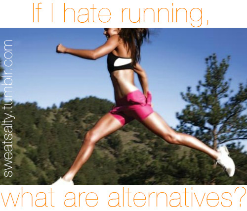 If I hate running, what are alternatives?  Message me with your suggestions at http://sweatsalty.tumblr.com I'll be updating this list as I go along!    No Equipment Walking Workout DVDs like Insanity or P90X or Jillian Michaels 30 DS and I have more here Nike Training Club Convict Conditioning Bodyweight exercises Jumping jacks Zumba Dancing Martial arts Little Equipment Bicycling Rollerblading/skating Hula hooping Jump rope Step aerobics Kickboxing Sports like tennis, soccer, basketball etc Gym Elliptical Swimming Stationary bicycle Rowing (boat or machine) Classes at a gym or YMCA Outdoors Skiing/snowboarding Ice skating Hiking Rock climbing